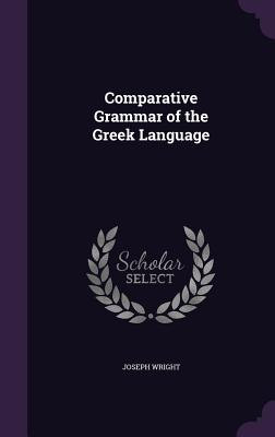 Comparative Grammar of the Greek Language - Wright, Joseph