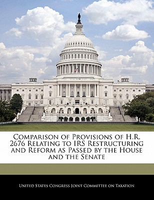 Comparison of Provisions of H.R. 2676 Relating to IRS Restructuring and Reform as Passed by the House and the Senate - United States Congress Joint Committee O (Creator)