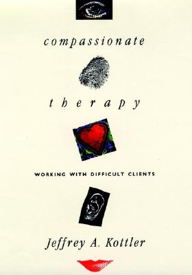 Compassionate Therapy: Working with Difficult Clients - Kottler, Jeffrey A, Dr., PhD