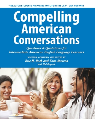 Compelling American Conversations: Questions & Quotations for Intermediate American English Language Learners - Aberson, Toni, and Bogotch, Hal (Contributions by), and Selik, Laurie a (Photographer)