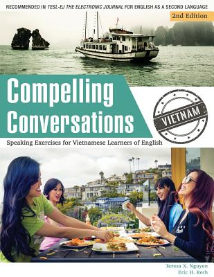 Compelling Conversations - Vietnam: Speaking Exercises for Vietnamese Learners of English - Nguyen, Teresa X, and Roth, Eric H, and Aberson, Toni (Editor)