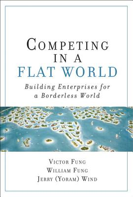 Competing in a Flat World: Building Enterprises for a Borderless World (Paperback) - Fung, Victor K, and Fung, William K, and Wind, Yoram (Jerry) R