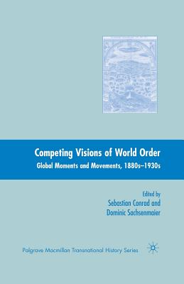 Competing Visions of World Order: Global Moments and Movements, 1880s-1930s - Conrad, Sebastian, and Sachsenmaier, Dominic