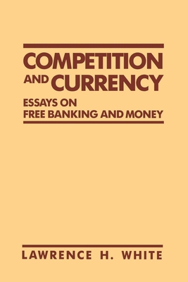 Competition and Currency: Essays on Free Banking and Money - White, Lawrence H