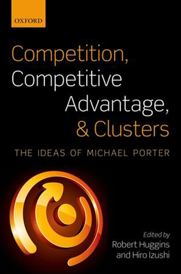 Competition, Competitive Advantage, and Clusters: The Ideas of Michael Porter - Huggins, Robert (Editor), and Izushi, Hiro (Editor)