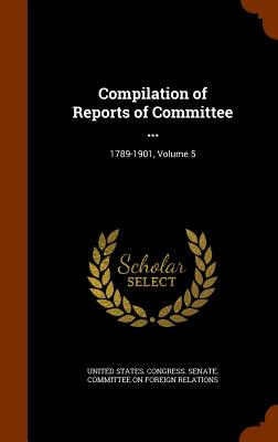 Compilation of Reports of Committee ...: 1789-1901, Volume 5 - United States Congress Senate Committ (Creator)