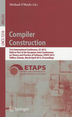 Compiler Construction: 21st International Conference, CC 2012, Held as Part of the European Joint Conferences on Theory and Practice of Software, ETAPS 2012, Tallinn, Estonia, March 24 - April 1, 2012, Proceedings - O'Boyle, Michael (Editor)