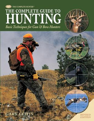Complete Guide to Hunting: Basic Techniques for Gun & Bow Hunters - Lewis, Gary