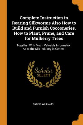 Complete Instruction in Rearing Silkworms Also How to Build and Furnish Cocooneries, How to Plant, Prune, and Care for Mulberry Trees: Together with Much Valuable Information as to the Silk Industry in General - Williams, Carrie
