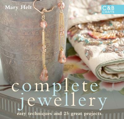 Complete Jewellery: Easy Techniques and 25 Great Projects - Helt, Mary