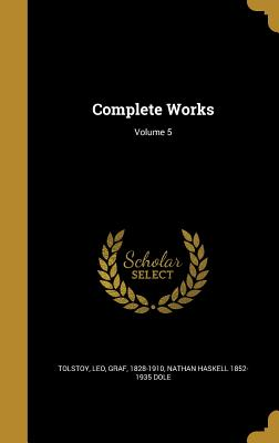 Complete Works; Volume 5 - Tolstoy, Leo Nikolayevich, Count (Creator), and Dole, Nathan Haskell 1852-1935