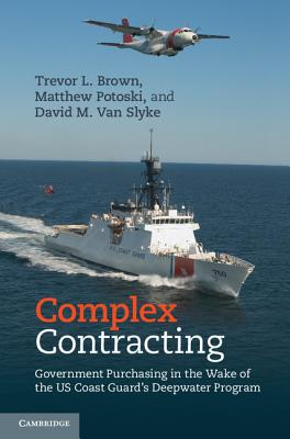 Complex Contracting: Government Purchasing in the Wake of the US Coast Guard's Deepwater Program - Brown, Trevor L., and Potoski, Matthew, and Van Slyke, David M.