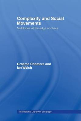 Complexity and Social Movements: Multitudes at the Edge of Chaos - Chesters Graeme, and Chesters, Graeme, and Welsh, Ian