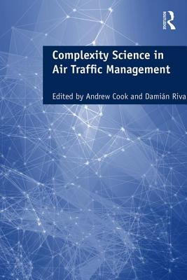 Complexity Science in Air Traffic Management - Cook, Andrew, Dr. (Editor), and Rivas, Damian, Professor (Volume editor)