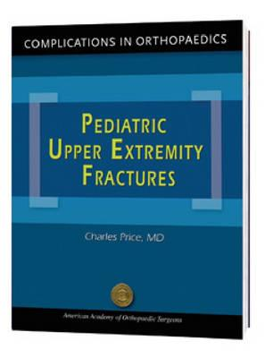 Complications in Orthopaedics: Pediatric Upper Extremity Fractures - Price, Charles
