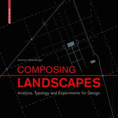 Composing Landscapes: Analysis, Typology and Experiments for Design - Steenbergen, Clemens, and Meeks, Sabine, and Nijhuis, Steffen