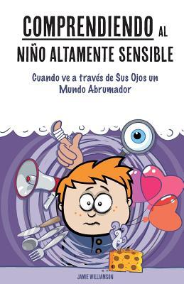 Comprendiendo Al Ni±o Altamente Sensible: Cuando Ve a Trav?s de Sus Ojos Un Mundo Abrumador - Aron, Elaine N (Foreword by), and Williamson, Jamie