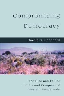 Compromising Democracy: The Rise and Fall of the Second Conquest of Western Rangelands - Shepherd, Harold S