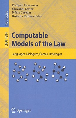 Computable Models of the Law: Languages, Dialogues, Games, Ontologies - Sartor, Giovanni (Editor), and Casellas, Nuria (Editor), and Rubino, Rossella (Editor)