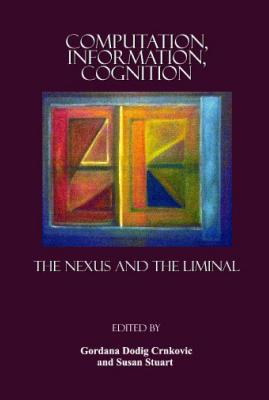 Computation, Information, Cognition: The Nexus and the Liminal - Crnkovic, Gordana Dodig (Editor), and Stuart, Susan A (Editor)