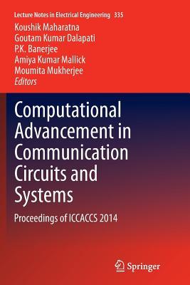 Computational Advancement in Communication Circuits and Systems: Proceedings of Iccaccs 2014 - Maharatna, Koushik (Editor), and Dalapati, Goutam Kumar (Editor), and Banerjee, P K (Editor)