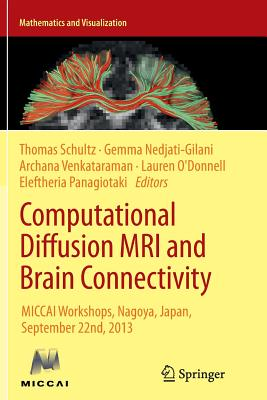 Computational Diffusion MRI and Brain Connectivity: Miccai Workshops, Nagoya, Japan, September 22nd, 2013 - Schultz, Thomas, Dr. (Editor), and Nedjati-Gilani, Gemma (Editor), and Venkataraman, Archana (Editor)