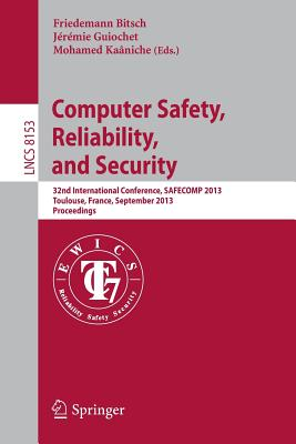 Computer Safety, Reliability, and Security: 32nd International Conference, Safecomp 2013, Toulouse, France, September 14-27, 2013, Proceedings - Bitsch, Friedemann (Editor), and Guiochet, Jeremie (Editor), and Kaaniche, Mohamed (Editor)