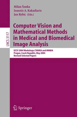 Computer Vision and Mathematical Methods in Medical and Biomedical Image Analysis: Eccv 2004 Workshops Cvamia and Mmbia Prague, Czech Republic, May 15, 2004, Revised Selected Papers - Sonka, Milan (Editor), and Kakadiaris, Ioannis A (Editor), and Kybic, Jan (Editor)
