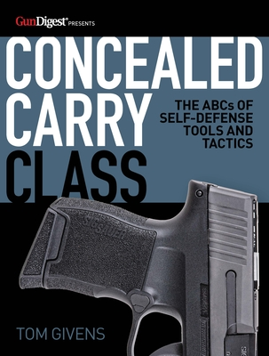 Concealed Carry Class: The ABCs of Self-Defense Tools and Tactics - Givens, Tom