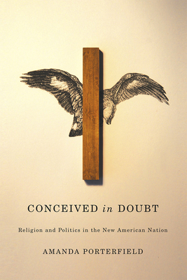 Conceived in Doubt: Religion and Politics in the New American Nation - Porterfield, Amanda