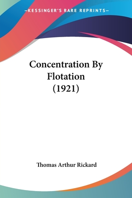 Concentration by Flotation (1921) - Rickard, Thomas Arthur (Editor)