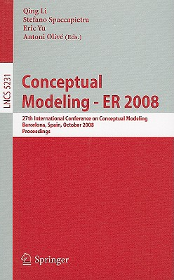 Conceptual Modeling - Er 2008: 27th International Conference on Conceptual Modeling, Barcelona, Spain, October 20-24, 2008, Proceedings - Li, Qing, PhD (Editor), and Spaccapietra, Stefano, Dr. (Editor), and Yu, Eric (Editor)