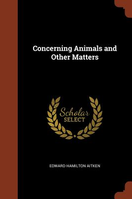 Concerning Animals and Other Matters - Aitken, Edward Hamilton