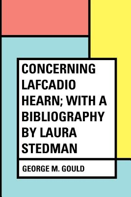 Concerning Lafcadio Hearn; With a Bibliography by Laura Stedman - Gould, George M