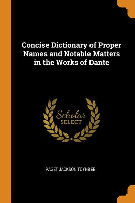 Concise Dictionary of Proper Names and Notable Matters in the Works of Dante - Toynbee, Paget Jackson