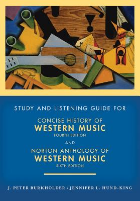 Concise History of Western Music and Norton Anthology of Western Music Study and Listening Guide - Burkholder, J Peter, Professor, and Hund-King, Jennifer L