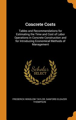 Concrete Costs: Tables and Recommendations for Estimating the Time and Cost of Labor Operations in Concrete Construction and for Introducing Economical Methods of Management - Taylor, Frederick Winslow, and Thompson, Sanford Eleazer