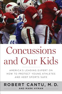 Concussions and Our Kids: America's Leading Expert on How to Protect Young Athletes and Keep Sports Safe - Cantu, Robert, Dr., and Hyman, Mark