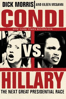 Condi Vs. Hillary: The Next Great Presidential Race - Morris, Dick, and McGann, Eileen