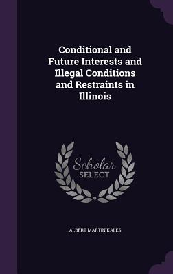 Conditional and Future Interests and Illegal Conditions and Restraints in Illinois - Kales, Albert Martin