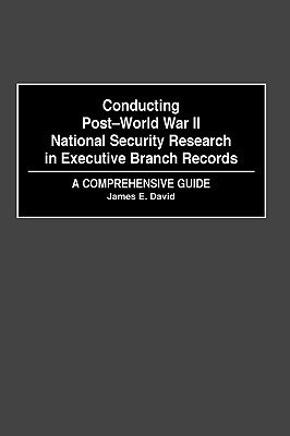 Conducting Post-World War II National Security Research in Executive Branch Records: A Comprehensive Guide - David, James E