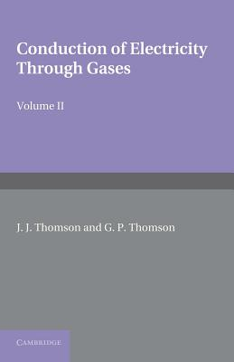 Conduction of Electricity Through Gases: Volume 2, Ionisation by Collision and the Gaseous Discharge - Thomson, J. J., and Thomson, G. P.