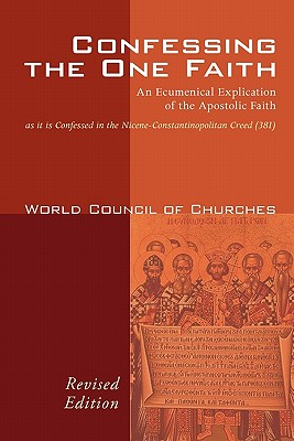 Confessing the One Faith: An Ecumenical Explication of the Apostolic Faith as It Is Confessed in the Nicene-Constantinopolitan Creed (381) - World Council of Churches (Creator), and Tanner, Mary (Introduction by)