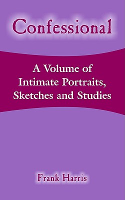 Confessional: A Volume of Intimate Portraits, Sketches and Studies - Harris, Frank