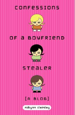 Confessions of a Boyfriend Stealer: A Blog - Clairday, Robynn
