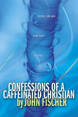 Confessions of a Caffeinated Christian: Wide-Awake and Not Alone - Fischer, John