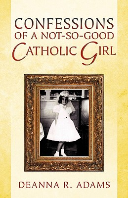 Confessions of a Not-So-Good Catholic Girl - Adams, Deanna R