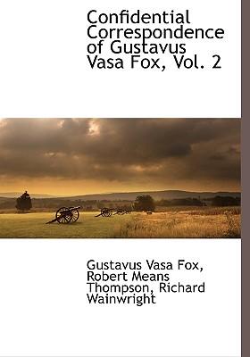 Confidential Correspondence of Gustavus Vasa Fox, Vol. 2 - Fox, Gustavus Vasa, and Thompson, Robert Means, and Wainwright, Richard