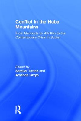 Conflict in the Nuba Mountains: From Genocide-By-Attrition to the Contemporary Crisis in Sudan - Totten, Samuel, Professor (Editor), and Grzyb, Amanda (Editor)