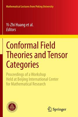 Conformal Field Theories and Tensor Categories: Proceedings of a Workshop Held at Beijing International Center for Mathematical Research - Bai, Chengming (Editor), and Fuchs, Jurgen (Editor), and Huang, Yi-Zhi (Editor)